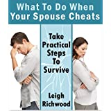 What To Do When Your Spouse Cheats:Take Practical Steps To Survive ~ Leigh Richwood