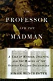 Professor and the Madman: A Tale of Murder, Insanity, and the Making of the Oxford English Dictionary (0783885008) by Winchester, Simon