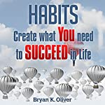 Habits: Create What You Need to Succeed in Life | Bryan Oliver