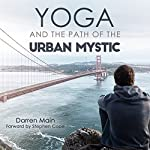 Yoga and the Path of the Urban Mystic: 4th Edition   Darren Main