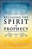 Bill Johnson Releasing the Spirit of Prophecy: The Supernatural Power of Testimony