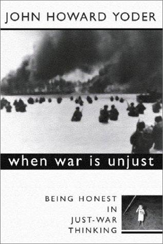 When War Is Unjust : Being Honest in Just-War Thinking, JOHN HOWARD YODER