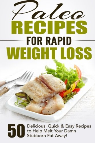 Paleo Recipes for Rapid Weight Loss: 50 Delicious, Quick & Easy Recipes to Help Melt Your Damn Stubborn Fat Away!...