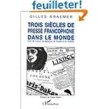 Trois siècles de presse francophone dans le monde: Hors de France, de Belgique, de Suisse et du Québec