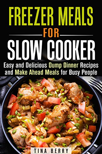 Freezer Meals for Slow Cooker: Easy and Delicious Dump Dinner Recipes and Make Ahead Meals for Busy People (Slow Cooker & Freezer Meals) by Tina Berry