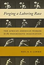 Forging A Laboring Race: The African American Worker In The Progressive Imagination (culture, Labor, History)
