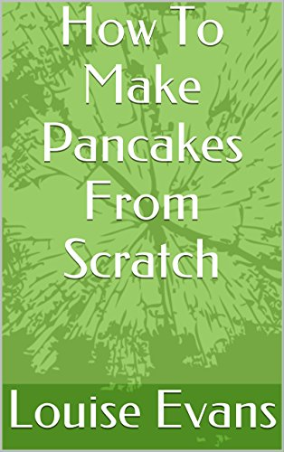 How To Make Pancakes From Scratch: Simple And Easy Home Made Delicious Pancakes