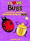 I Love Bugs! (A Whimsical Childrens Rhyming Book On Bugs) (I Love Books)