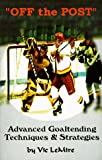 Off the Post : The Goaltending Instructional book for the Advanced Goaltenders!