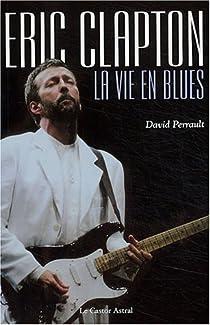 Eric Clapton : La Vie en blues par Perrault