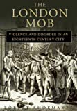 London Mob: Violence and Disorder in Eighteenth-century London