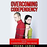 Overcoming Codependency: How to Have Healthy Relationships and Be Codependent No More | Frank James