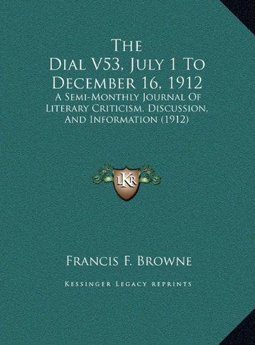 The Dial V53, July 1 to December 16, 1912 the Dial V53, July 1 to December 16, 1912: A Semi-Monthly Journal of Literary Criticism, Discussion, Ana Sem