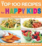 The Top 100 Recipes for Happy Kids: Keep Your Child Alert, Focused, Active and Healthy (The Top 100 Recipes Series)