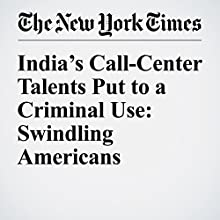 India's Call-Center Talents Put to a Criminal Use: Swindling Americans Other by Ellen Barry Narrated by Kristi Burns