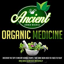 Ancient Organic Medicine: Discover the Top 12 Ancient Herbal Plants That Have Been Used for Ages to Fight and Heal Illness Naturally (       UNABRIDGED) by Carmen Mckenzie Narrated by Trevor Clinger