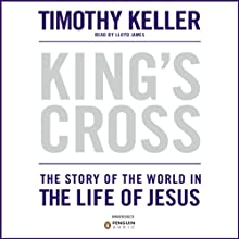 King's Cross: The Story of the World in the Life of Jesus (       UNABRIDGED) by Timothy Keller Narrated by Lloyd James
