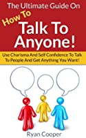How To Talk To Anyone: The Ultimate Guide On How To Talk To Anyone! - Use Charisma And Self Confidence To Talk To People And Get Anything You Want! (Conversation, ... Talk, Self Confidence) (English Edition)