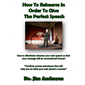 How to Rehearse in Order to Give the Perfect Speech: How to Effectively Rehearse Your Next Speech so that Your Message Will be Remembered Forever! | [Jim Anderson]
