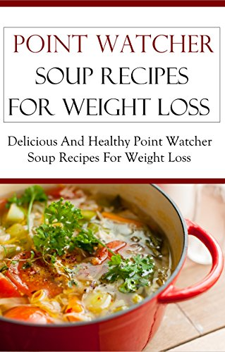 Point Watcher Soup Recipes: Delicious And Healthy Point Watcher Soup Recipes (Point Watcher Cookbook) by Terry Smith