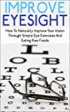 img - for Improve Eyesight: How To Naturally Improve Your Vision Through Simple Eye Exercises And Eating Raw Foods (improve eyesight, improve eyesight naturally, ... exercises to improve vision, eye exercise) book / textbook / text book