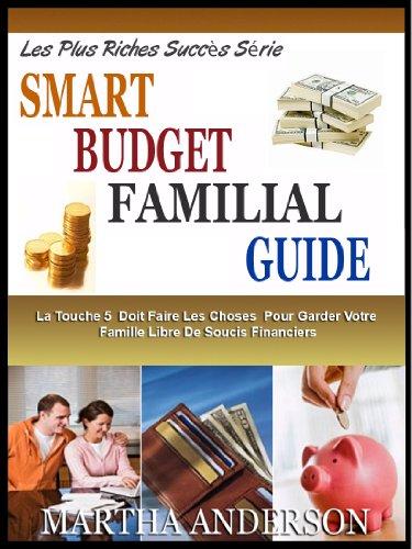 SMART BUDGET FAMILIAL GUIDE : La Touche 5 Choses Que Vous Devez Faire Pour Garder Votre Famille Libre De Soucis Financiers