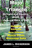 James L. Dickerson Mojo Triangle: Birthplace of Country, Blues, Jazz and Rock 'n' Roll