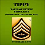 Tippy: Tales of Flying Sergeants: Enlisted Fighter Pilots in WWII | Michael G. Uva
