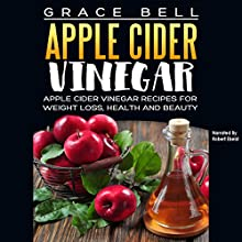 Apple Cider Vinegar: Apple Cider Vinegar Recipes for Weight Loss, Health and Beauty Audiobook by Grace Bell Narrated by Robert Ebeid