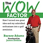 The Wow Factor: How I Turned One Idea and My Unbridled Enthusiam into a Golf Revolution | Barney Adams
