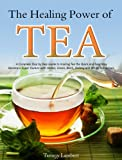 img - for The Healing Power of TEA: A Complete Step by Step Guide to Making Tea the Quick and Easy Way: Become a Super Human with Herbal, Green, Black, Oolong and White Tea recipes. book / textbook / text book