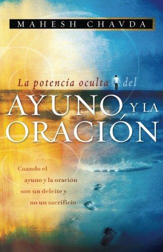 La Potencia Oculta del Ayuno y la Oracion: Cuando el Ayuno y la Oracion son un Deleite y no un sacrificio (Spanish Edition) [Chavda, Mahesh] (Tapa Blanda)