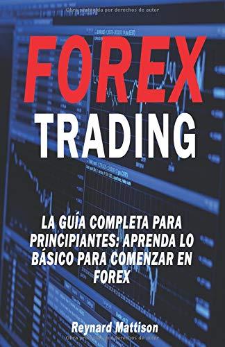 FOREX TRADING La guía completa para principiantes Aprenda lo básico para comenzar en Forex  [Mattison, Reynard] (Tapa Blanda)