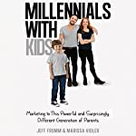 Millennials with Kids: Marketing to This Powerful and Surprisingly Different Generation of Parents | Jeff Fromm,Marissa Vidler