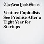 Venture Capitalists See Promise After a Tight Year for Startups   Michael J. De La Merced