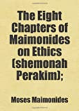 The Eight Chapters of Maimonides on Ethics (shemonah Perakim);: Includes free bonus books. (0217633021) by Maimonides, Moses