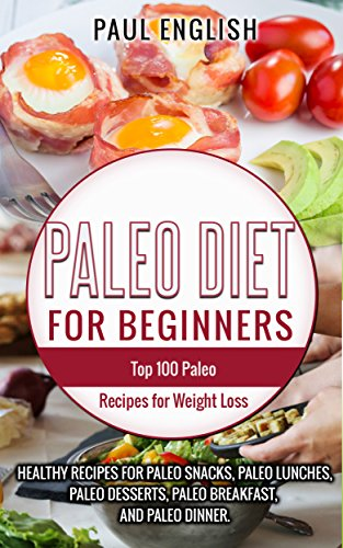 Paleo Diet for beginners: TOP 100 Paleo Recipes for Weight Loss & Healthy Rrecipes for Paleo Snacks, Paleo Lunches, Paleo Desserts, Paleo Breakfast, And ... Healthy Books, Paleo Slow Cooker Book 9) by Paul English