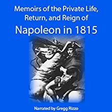 Napoleon: Memoirs of the Private Life, Return, and Reign of Napoleon in 1815. Excerpt from: Baron Pierre Alexandre Édouard Fleury de Chaboulon. Memoirs of the Private Life, Return, and Reign of Napoleon in 1815, Vol. I. Audiobook by Fleury de Chaboulon Narrated by Gregg Rizzo