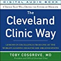 The Cleveland Clinic Way: Lessons in Excellence from One of the World's Leading Healthcare Organizations (       UNABRIDGED) by Toby Cosgrove Narrated by Eli Woods