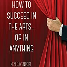 How to Succeed in the Arts...or in Anything Audiobook by Ken Davenport Narrated by Ken Davenport
