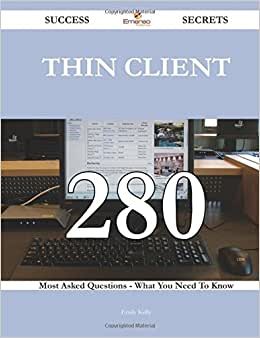 Thin Client 280 Success Secrets - 280 Most Asked Questions On Thin Client - What You Need To Know