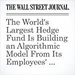The World's Largest Hedge Fund Is Building an Algorithmic Model From Its Employees' Brains | Rob Copeland,Bradley Hope
