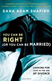 Dana Adam Shapiro You Can Be Right (or You Can Be Married): Looking for Love in the Age of Divorce