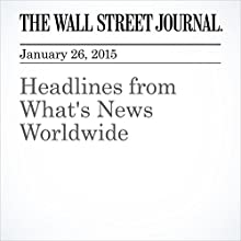 Headlines from What's News Worldwide (       UNABRIDGED) by The Wall Street Journal, Gregory L White, Laurence Norman, Trefor Moss, Sharaf al-Hourani, Matt Bradley, Gordon Fairclough, Asa Fitch, Jun Hongo, Matt Bradley Narrated by The Wall Street Journal