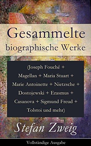 Stefan Zweig - Gesammelte biographische Werke (Joseph Fouché + Magellan + Maria Stuart + Marie Antoinette + Nietzsche + Dostojewski + Erasmus + Casanova + Sigmund Freud ... Menschheit + Über Schriftsteller und mehr