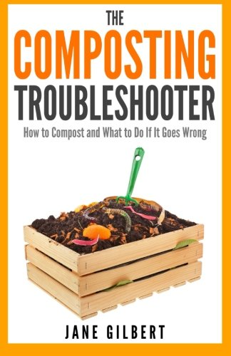 The Composting Troubleshooter: How to Compost and What to Do If It Goes Wrong