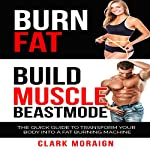 Burn Fat Build Muscle Beast Mode: The Quick Guide to Turning Your Body into a Fat Burning Machine | Clark Moraign