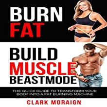 Burn Fat Build Muscle Beast Mode: The Quick Guide to Turning Your Body into a Fat Burning Machine (       UNABRIDGED) by Clark Moraign Narrated by Trevor Clinger