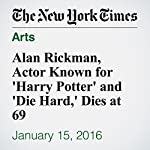 Alan Rickman, Actor Known for 'Harry Potter' and 'Die Hard,' Dies at 69 | Dave Itzkoff,Katie Rogers