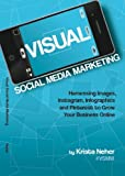 Visual Social Media Marketing: Harnessing Images, Instagram, Infographics and Pinterest to Grow Your Business Online